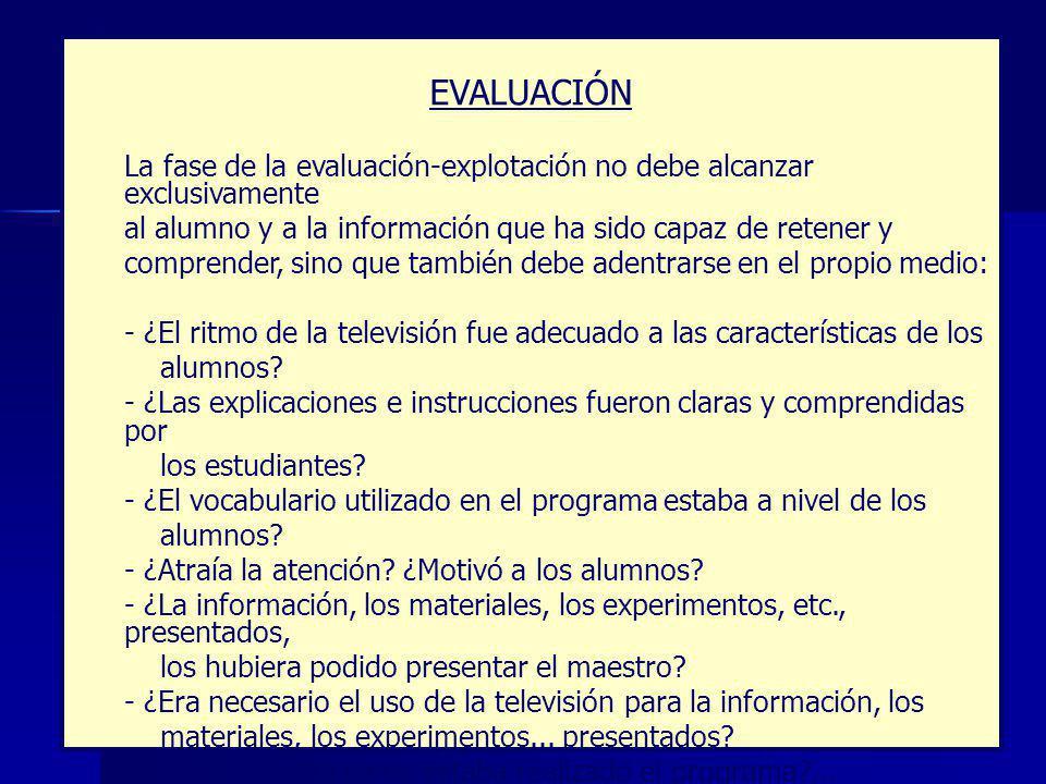EVALUACIÓN La fase de la evaluación-explotación no debe alcanzar exclusivamente al alumno y a la información que ha sido capaz de retener y comprender, sino que también debe adentrarse en el propio medio: - ¿El ritmo de la televisión fue adecuado a las características de los alumnos.