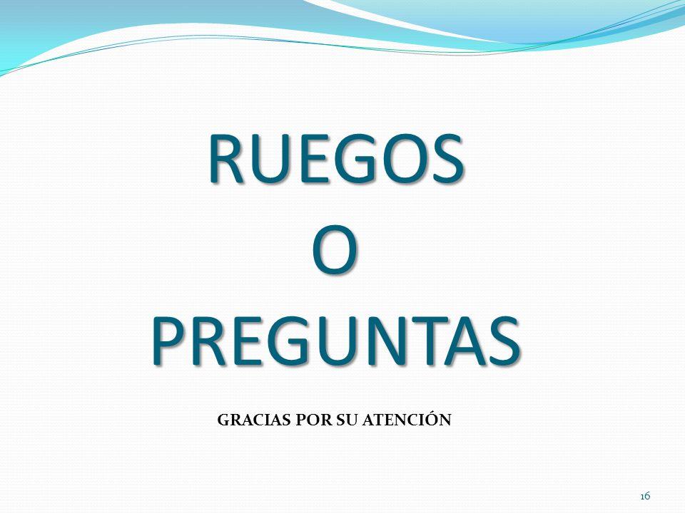 RUEGOS O PREGUNTAS GRACIAS POR SU ATENCIÓN 16