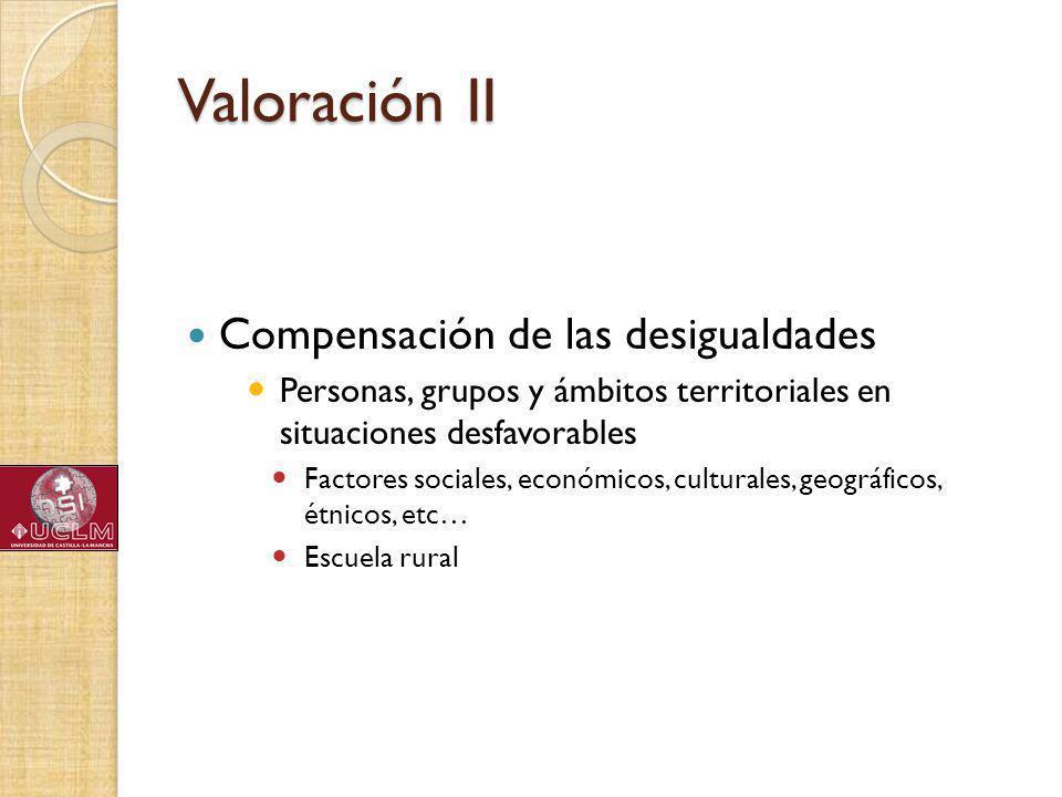 Valoración II Compensación de las desigualdades Personas, grupos y ámbitos territoriales en situaciones desfavorables Factores sociales, económicos, culturales, geográficos, étnicos, etc… Escuela rural