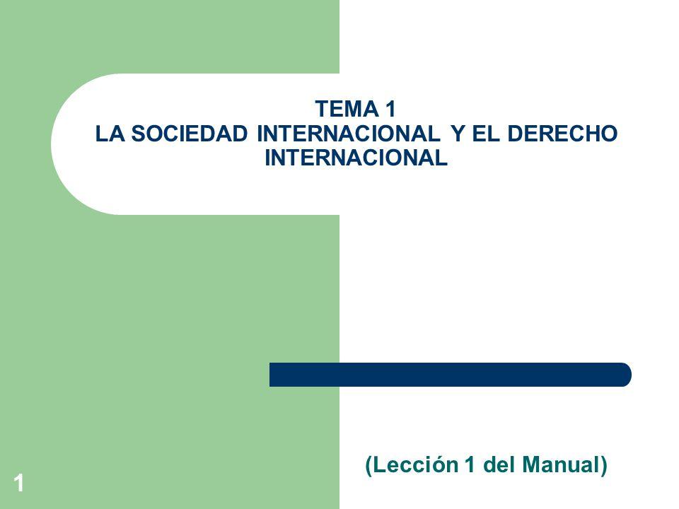 1 (Lección 1 del Manual) TEMA 1 LA SOCIEDAD INTERNACIONAL Y EL DERECHO INTERNACIONAL