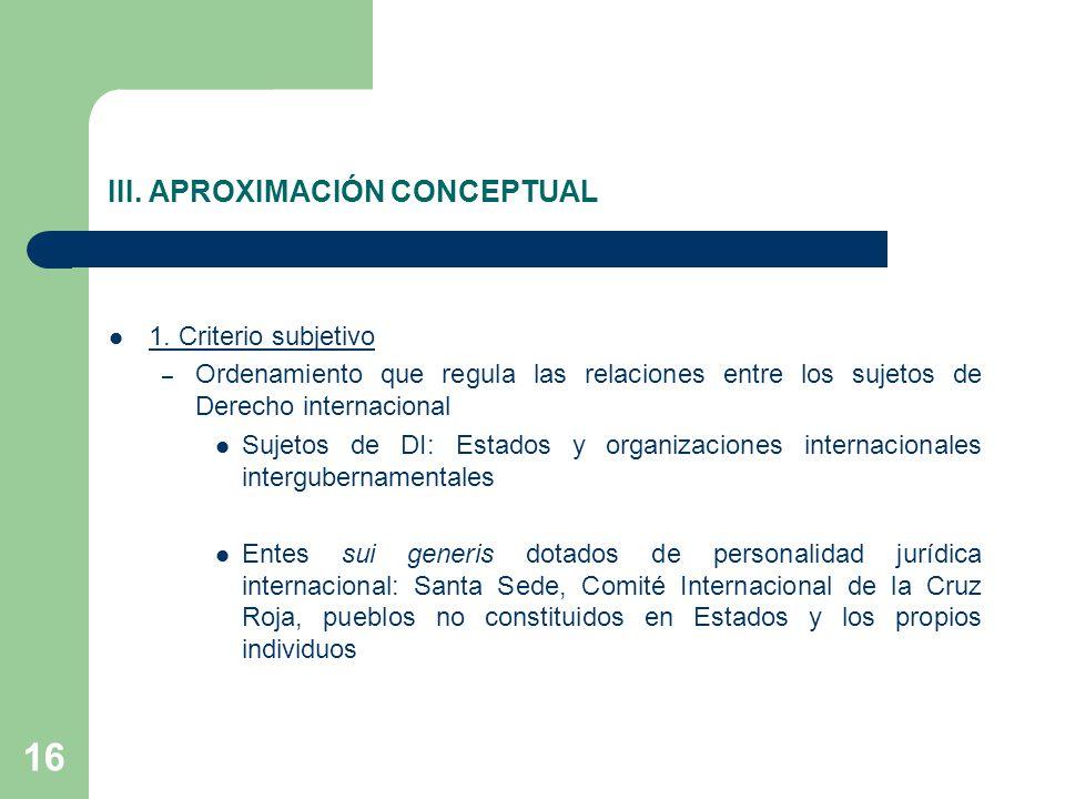 16 III. APROXIMACIÓN CONCEPTUAL 1. Criterio subjetivo – Ordenamiento que regula las relaciones entre los sujetos de Derecho internacional Sujetos de D