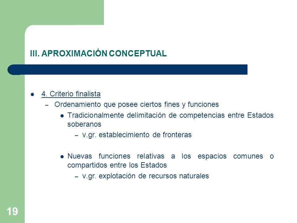 19 III. APROXIMACIÓN CONCEPTUAL 4. Criterio finalista – Ordenamiento que posee ciertos fines y funciones Tradicionalmente delimitación de competencias