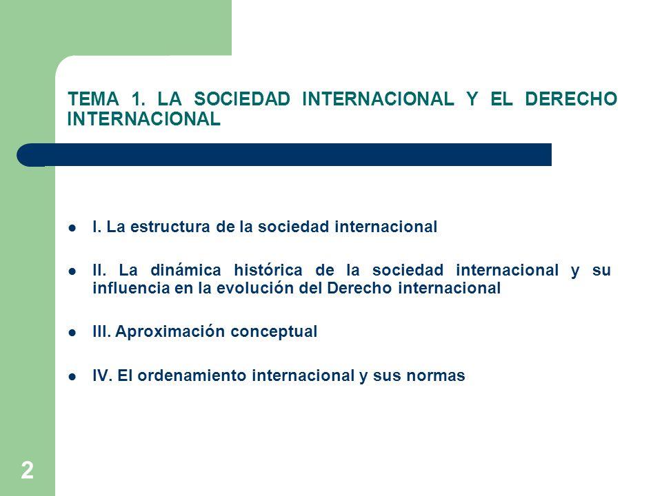 2 TEMA 1. LA SOCIEDAD INTERNACIONAL Y EL DERECHO INTERNACIONAL I. La estructura de la sociedad internacional II. La dinámica histórica de la sociedad