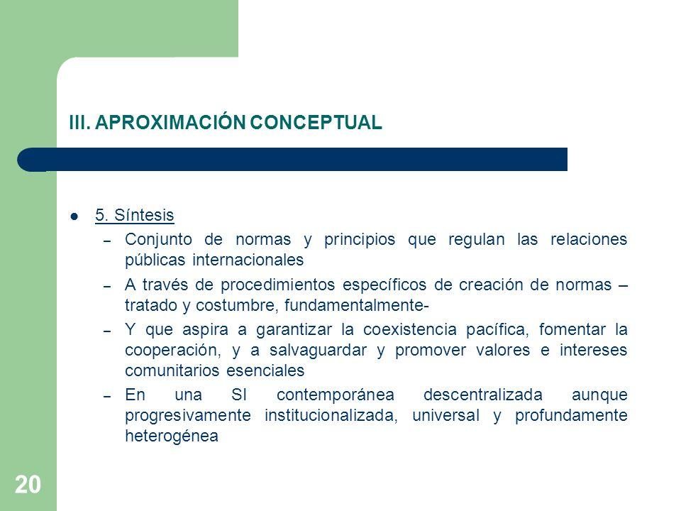 20 III. APROXIMACIÓN CONCEPTUAL 5. Síntesis – Conjunto de normas y principios que regulan las relaciones públicas internacionales – A través de proced