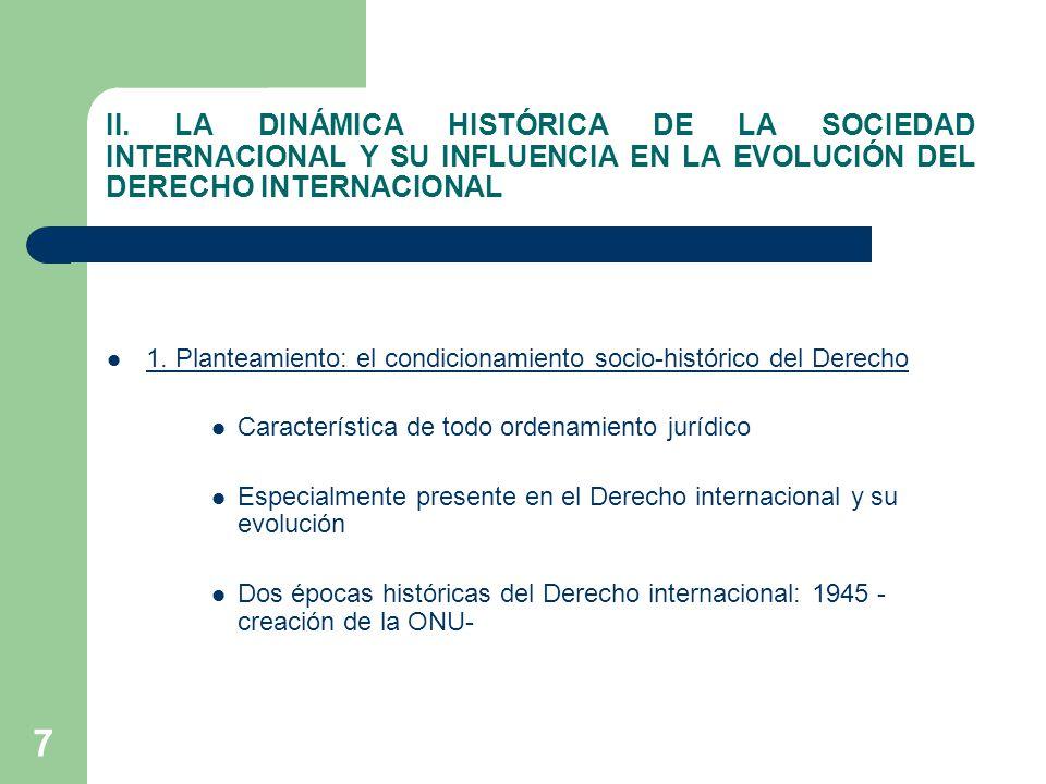 7 II. LA DINÁMICA HISTÓRICA DE LA SOCIEDAD INTERNACIONAL Y SU INFLUENCIA EN LA EVOLUCIÓN DEL DERECHO INTERNACIONAL 1. Planteamiento: el condicionamien