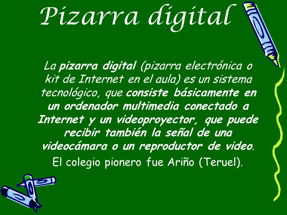 Pizarra digital La pizarra digital (pizarra electrónica o kit de Internet en el aula) es un sistema tecnológico, que consiste básicamente en un ordenador multimedia conectado a Internet y un videoproyector, que puede recibir también la señal de una videocámara o un reproductor de video.