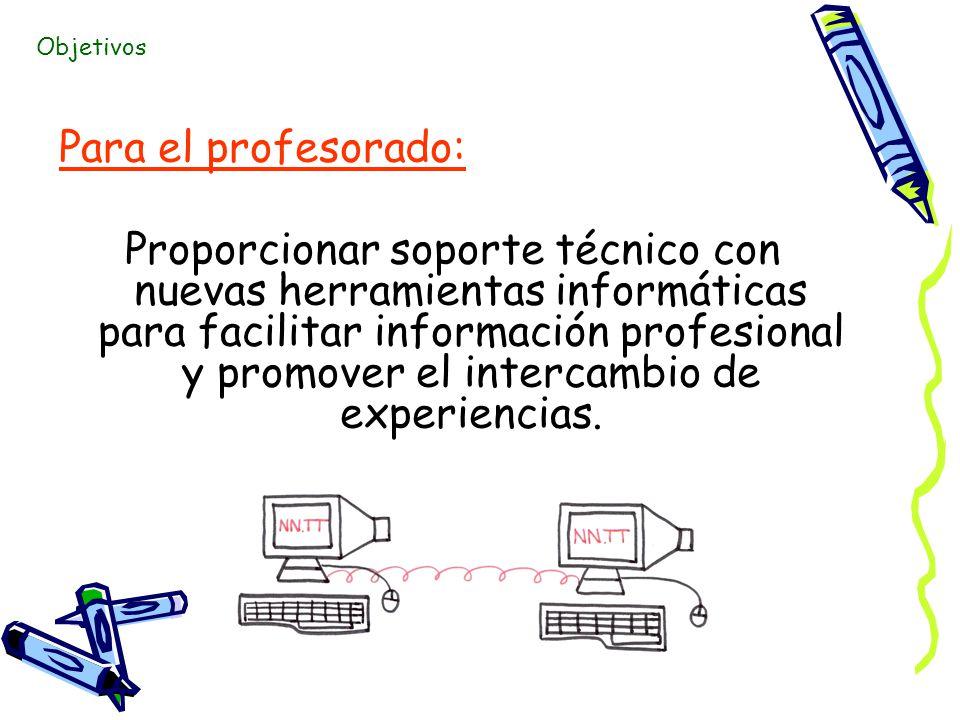 Para el profesorado: Proporcionar soporte técnico con nuevas herramientas informáticas para facilitar información profesional y promover el intercambio de experiencias.