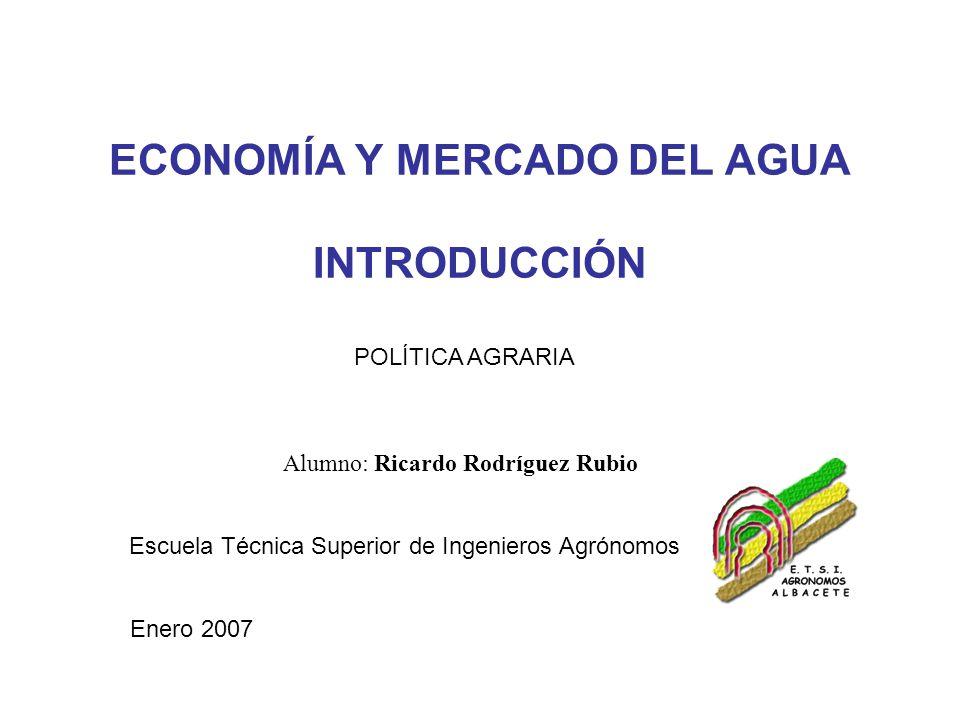 ECONOMÍA Y MERCADO DEL AGUA INTRODUCCIÓN Alumno: Ricardo Rodríguez Rubio POLÍTICA AGRARIA Escuela Técnica Superior de Ingenieros Agrónomos Enero 2007