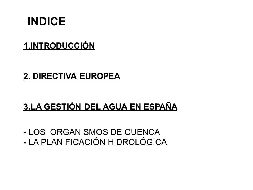 INDICE 1.INTRODUCCIÓN 2. DIRECTIVA EUROPEA 3.LA GESTIÓN DEL AGUA EN ESPAÑA - LOS ORGANISMOS DE CUENCA - LA PLANIFICACIÓN HIDROLÓGICA