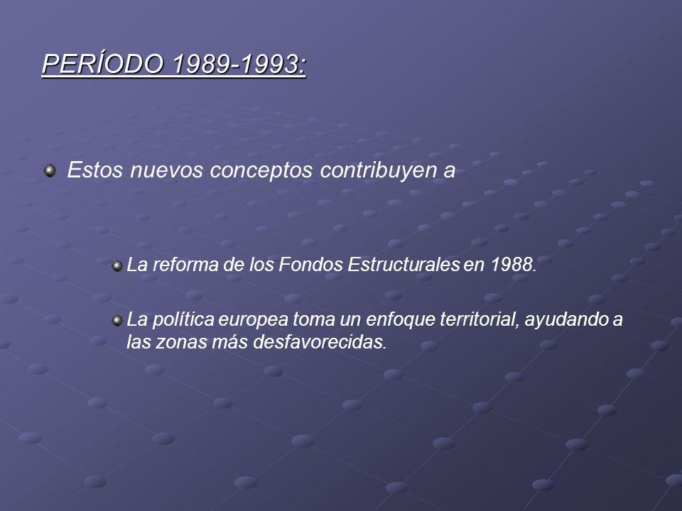 PERÍODO 1989-1993: Estos nuevos conceptos contribuyen a La reforma de los Fondos Estructurales en 1988. La política europea toma un enfoque territoria