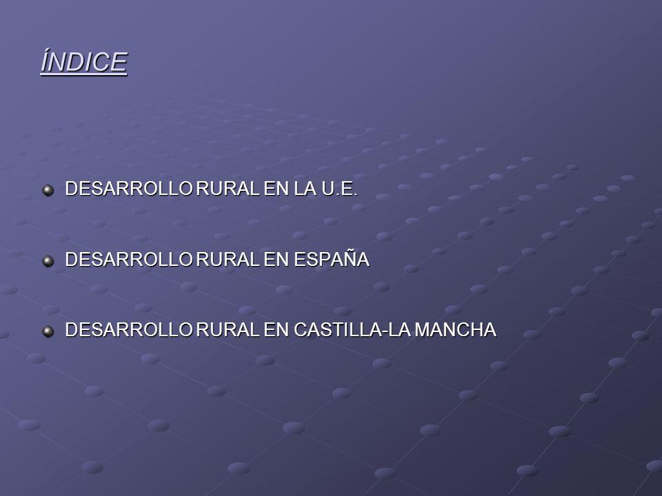 ÍNDICE DESARROLLO RURAL EN LA U.E. DESARROLLO RURAL EN ESPAÑA DESARROLLO RURAL EN CASTILLA-LA MANCHA