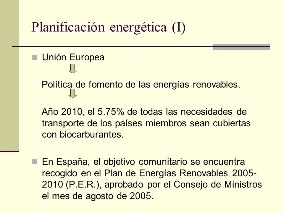 Planificación energética (I) Unión Europea Política de fomento de las energías renovables. Año 2010, el 5.75% de todas las necesidades de transporte d