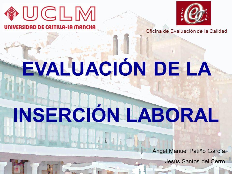 Oficina de Evaluación de la Calidad EVALUACIÓN DE LA INSERCIÓN LABORAL Ángel Manuel Patiño García Jesús Santos del Cerro