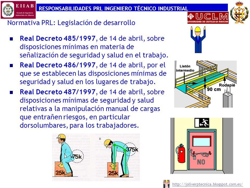 RESPONSABILIDADES PRL INGENIERO TÉCNICO INDUSTRIAL http://joliverptecnica.blogspot.com.es/ Normativa PRL: Legislación de desarrollo Real Decreto 485/1997, de 14 de abril, sobre disposiciones mínimas en materia de señalización de seguridad y salud en el trabajo.