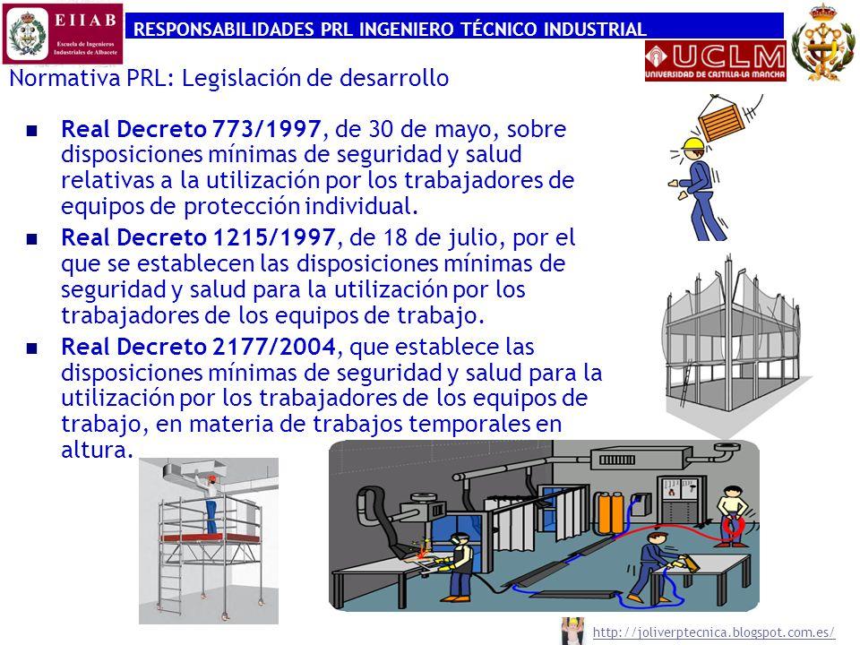 RESPONSABILIDADES PRL INGENIERO TÉCNICO INDUSTRIAL http://joliverptecnica.blogspot.com.es/ Normativa PRL: Legislación de desarrollo Real Decreto 374/2001, de 6 de abril, sobre protección de la salud y seguridad de los trabajadores contra riesgos relacionados con los agentes químicos durante el trabajo.