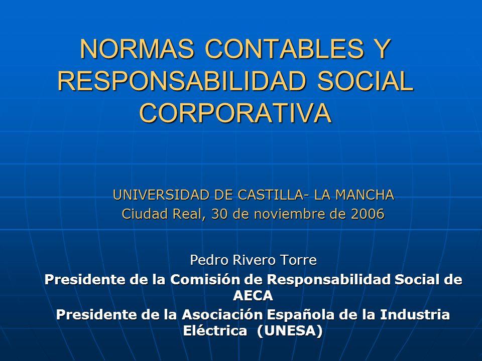 NORMAS CONTABLES Y RESPONSABILIDAD SOCIAL CORPORATIVA NORMAS CONTABLES Y RESPONSABILIDAD SOCIAL CORPORATIVA UNIVERSIDAD DE CASTILLA- LA MANCHA Ciudad Real, 30 de noviembre de 2006 Pedro Rivero Torre Presidente de la Comisión de Responsabilidad Social de AECA Presidente de la Asociación Española de la Industria Eléctrica (UNESA)