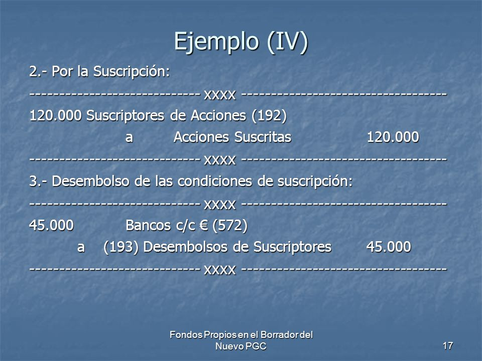Fondos Propios en el Borrador del Nuevo PGC17 Ejemplo (IV) 2.- Por la Suscripción: ----------------------------- xxxx ----------------------------------- 120.000 Suscriptores de Acciones (192) a Acciones Suscritas 120.000 ----------------------------- xxxx ----------------------------------- 3.- Desembolso de las condiciones de suscripción: ----------------------------- xxxx ----------------------------------- 45.000 Bancos c/c (572) a (193) Desembolsos de Suscriptores 45.000 ----------------------------- xxxx -----------------------------------