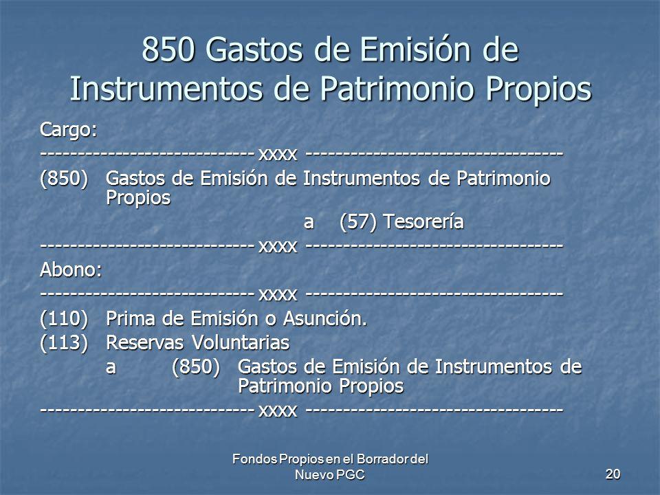 Fondos Propios en el Borrador del Nuevo PGC20 850 Gastos de Emisión de Instrumentos de Patrimonio Propios Cargo: ----------------------------- xxxx ----------------------------------- (850)Gastos de Emisión de Instrumentos de Patrimonio Propios a (57) Tesorería ----------------------------- xxxx ----------------------------------- Abono: (110)Prima de Emisión o Asunción.