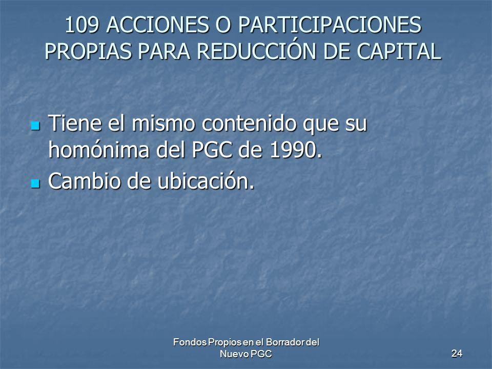 Fondos Propios en el Borrador del Nuevo PGC24 109 ACCIONES O PARTICIPACIONES PROPIAS PARA REDUCCIÓN DE CAPITAL Tiene el mismo contenido que su homónima del PGC de 1990.