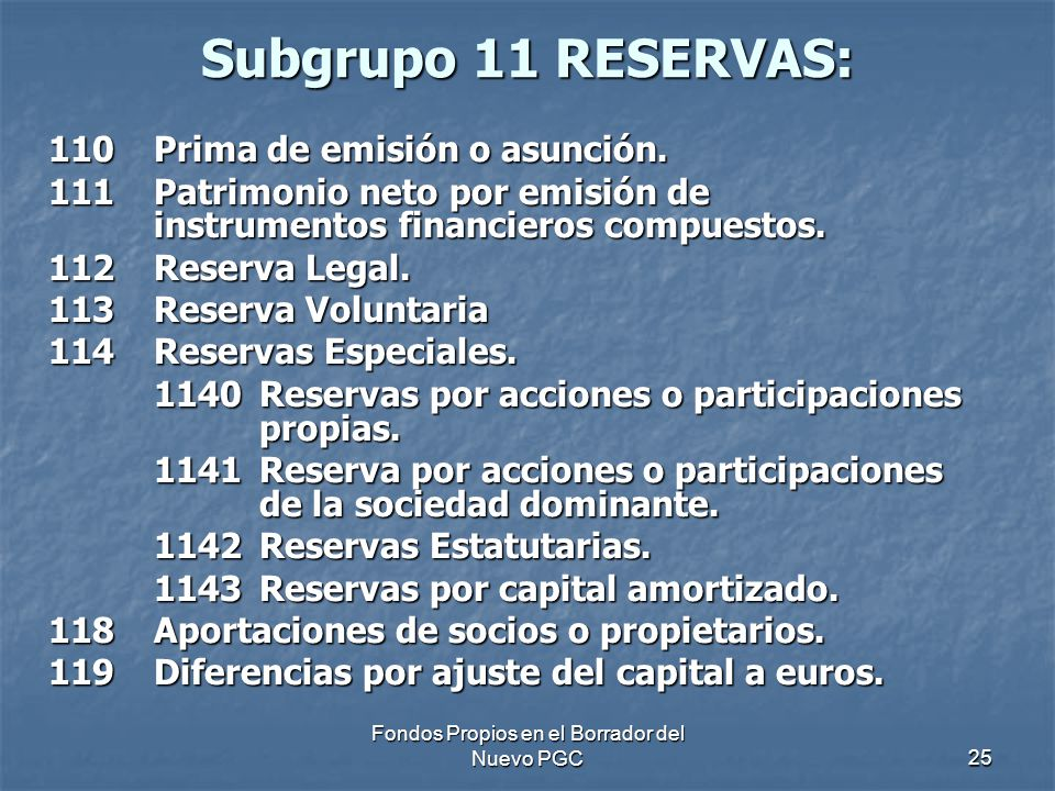 Fondos Propios en el Borrador del Nuevo PGC25 Subgrupo 11 RESERVAS: 110Prima de emisión o asunción. 111Patrimonio neto por emisión de instrumentos fin