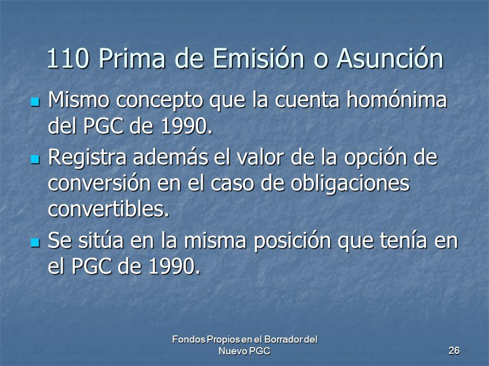 Fondos Propios en el Borrador del Nuevo PGC26 110 Prima de Emisión o Asunción Mismo concepto que la cuenta homónima del PGC de 1990. Mismo concepto qu
