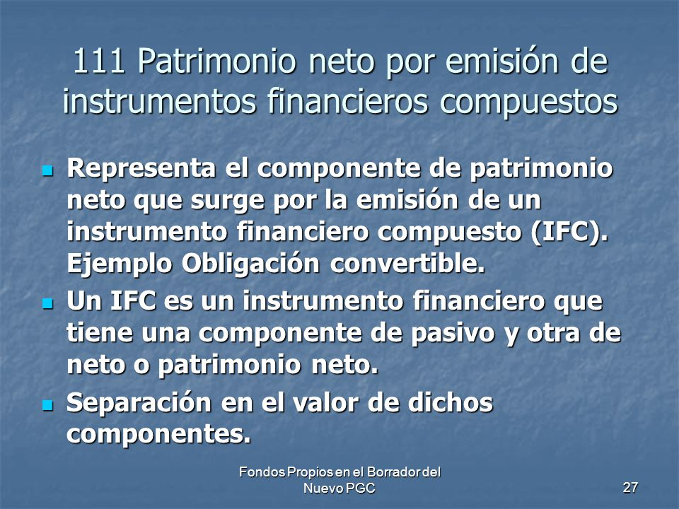 Fondos Propios en el Borrador del Nuevo PGC27 111 Patrimonio neto por emisión de instrumentos financieros compuestos Representa el componente de patrimonio neto que surge por la emisión de un instrumento financiero compuesto (IFC).