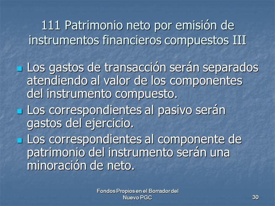 Fondos Propios en el Borrador del Nuevo PGC30 111 Patrimonio neto por emisión de instrumentos financieros compuestos III Los gastos de transacción serán separados atendiendo al valor de los componentes del instrumento compuesto.