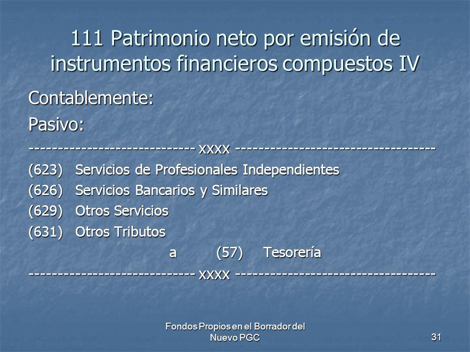 Fondos Propios en el Borrador del Nuevo PGC31 111 Patrimonio neto por emisión de instrumentos financieros compuestos IV Contablemente:Pasivo: ----------------------------- xxxx ----------------------------------- (623) Servicios de Profesionales Independientes (626) Servicios Bancarios y Similares (629)Otros Servicios (631)Otros Tributos a (57) Tesorería ----------------------------- xxxx -----------------------------------
