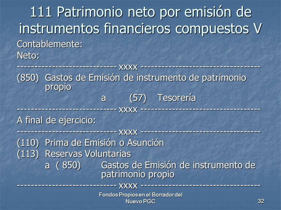 Fondos Propios en el Borrador del Nuevo PGC32 111 Patrimonio neto por emisión de instrumentos financieros compuestos V Contablemente:Neto: ----------------------------- xxxx ----------------------------------- (850) Gastos de Emisión de instrumento de patrimonio propio a (57) Tesorería ----------------------------- xxxx ----------------------------------- A final de ejercicio: ----------------------------- xxxx ----------------------------------- (110)Prima de Emisión o Asunción (113) Reservas Voluntarias a ( 850) Gastos de Emisión de instrumento de patrimonio propio ----------------------------- xxxx -----------------------------------