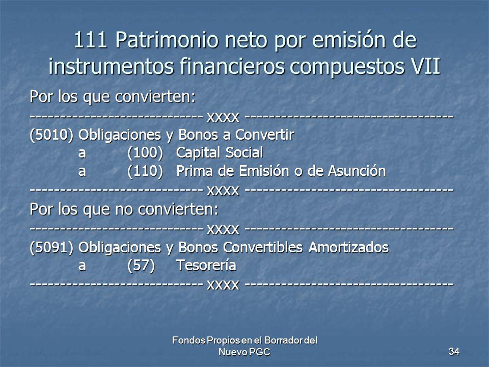 Fondos Propios en el Borrador del Nuevo PGC34 111 Patrimonio neto por emisión de instrumentos financieros compuestos VII Por los que convierten: ----------------------------- xxxx ----------------------------------- (5010)Obligaciones y Bonos a Convertir a (100) Capital Social a(110)Prima de Emisión o de Asunción ----------------------------- xxxx ----------------------------------- Por los que no convierten: ----------------------------- xxxx ----------------------------------- (5091)Obligaciones y Bonos Convertibles Amortizados a (57) Tesorería ----------------------------- xxxx -----------------------------------