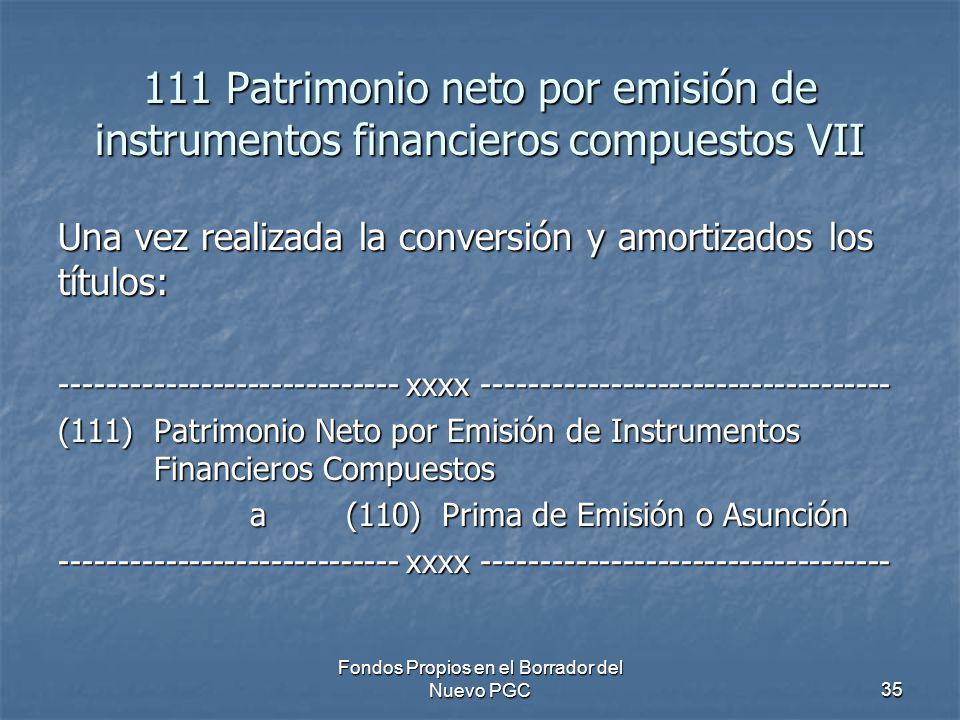 Fondos Propios en el Borrador del Nuevo PGC35 111 Patrimonio neto por emisión de instrumentos financieros compuestos VII Una vez realizada la conversión y amortizados los títulos: ----------------------------- xxxx ----------------------------------- (111)Patrimonio Neto por Emisión de Instrumentos Financieros Compuestos a (110) Prima de Emisión o Asunción ----------------------------- xxxx -----------------------------------