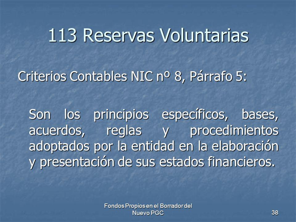 Fondos Propios en el Borrador del Nuevo PGC38 113 Reservas Voluntarias Criterios Contables NIC nº 8, Párrafo 5: Son los principios específicos, bases, acuerdos, reglas y procedimientos adoptados por la entidad en la elaboración y presentación de sus estados financieros.