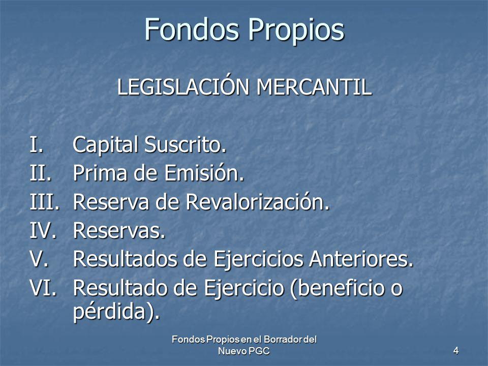 Fondos Propios en el Borrador del Nuevo PGC4 Fondos Propios LEGISLACIÓN MERCANTIL I.Capital Suscrito. II.Prima de Emisión. III.Reserva de Revalorizaci