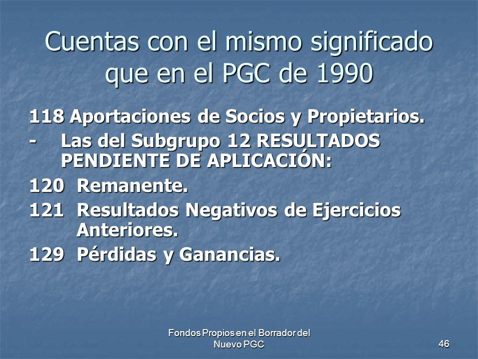 Fondos Propios en el Borrador del Nuevo PGC46 Cuentas con el mismo significado que en el PGC de 1990 118 Aportaciones de Socios y Propietarios.