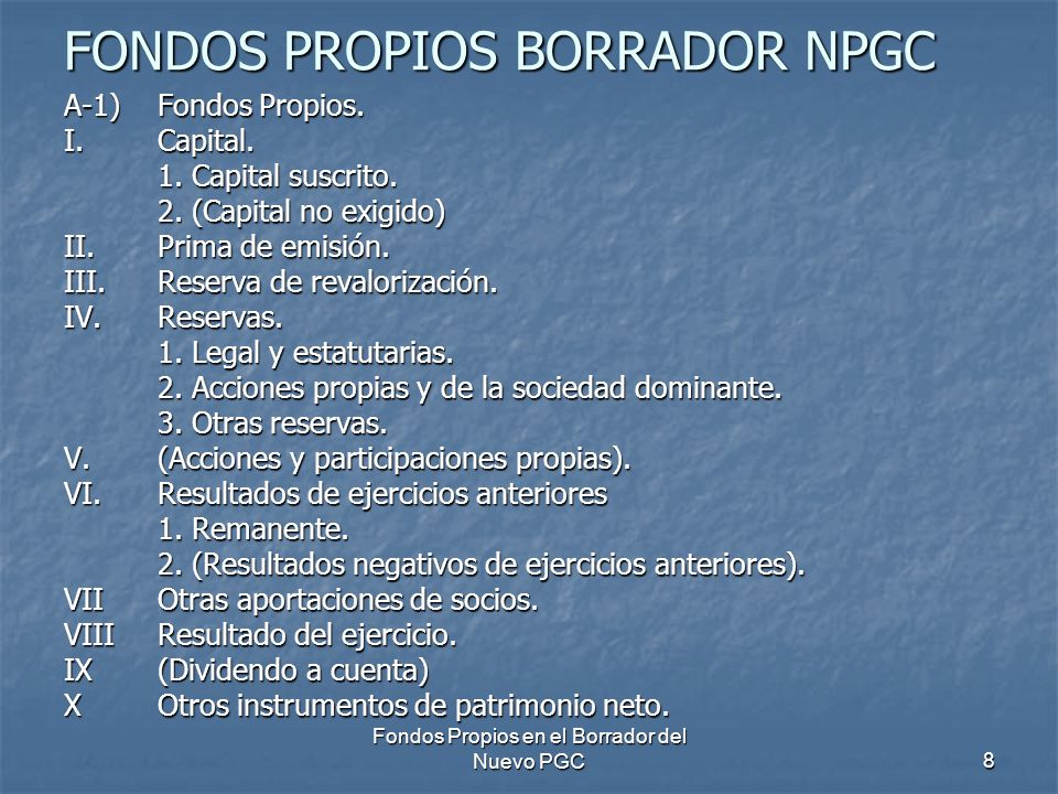 Fondos Propios en el Borrador del Nuevo PGC8 FONDOS PROPIOS BORRADOR NPGC A-1) Fondos Propios. I.Capital. 1. Capital suscrito. 2. (Capital no exigido)