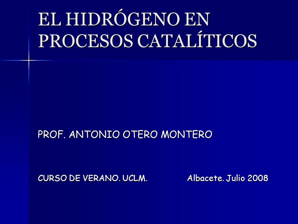 EL HIDRÓGENO EN PROCESOS CATALÍTICOS PROF. ANTONIO OTERO MONTERO CURSO DE VERANO. UCLM.Albacete. Julio 2008
