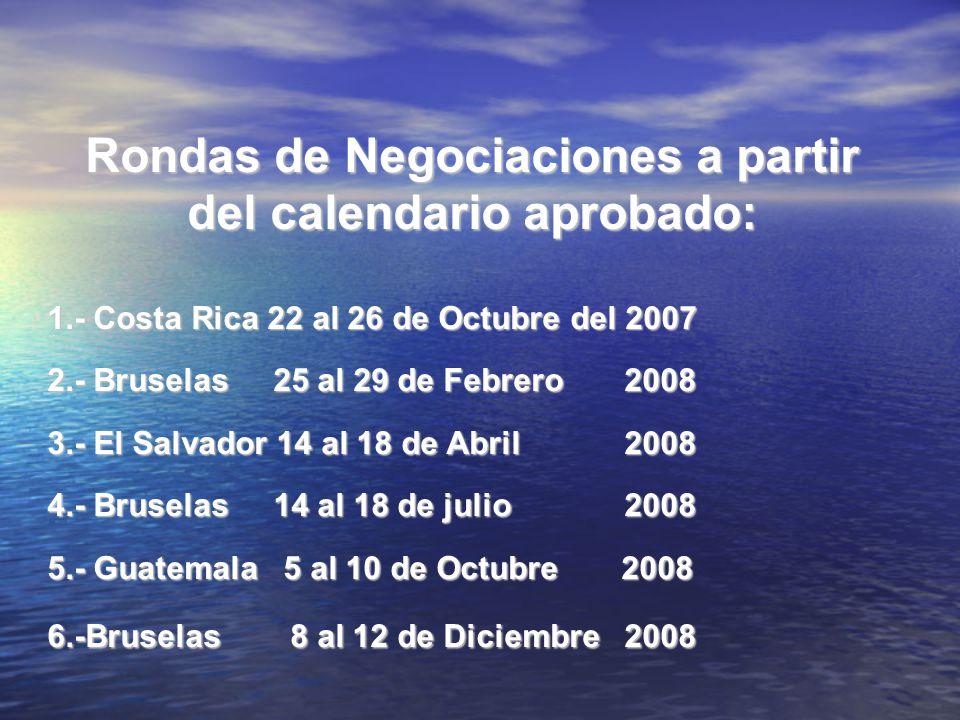 Rondas de Negociaciones a partir del calendario aprobado: 1.- Costa Rica 22 al 26 de Octubre del 2007 2.- Bruselas 25 al 29 de Febrero 2008 3.- El Sal