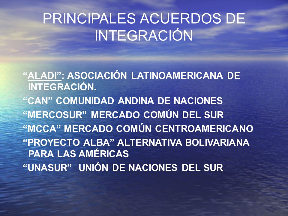PRINCIPALES ACUERDOS DE INTEGRACIÓN ALADI: ASOCIACIÓN LATINOAMERICANA DE INTEGRACIÓN. CAN COMUNIDAD ANDINA DE NACIONES MERCOSUR MERCADO COMÚN DEL SUR