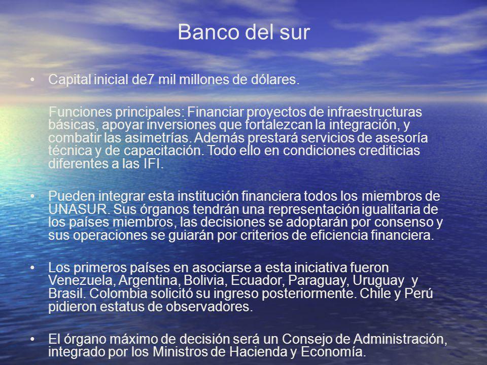 Banco del sur Capital inicial de7 mil millones de dólares. Funciones principales: Financiar proyectos de infraestructuras básicas, apoyar inversiones