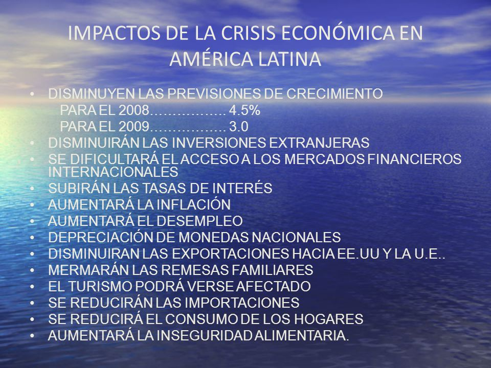 IMPACTOS DE LA CRISIS ECONÓMICA EN AMÉRICA LATINA DISMINUYEN LAS PREVISIONES DE CRECIMIENTO PARA EL 2008…………….. 4.5% PARA EL 2009…………….. 3.0 DISMINUIR
