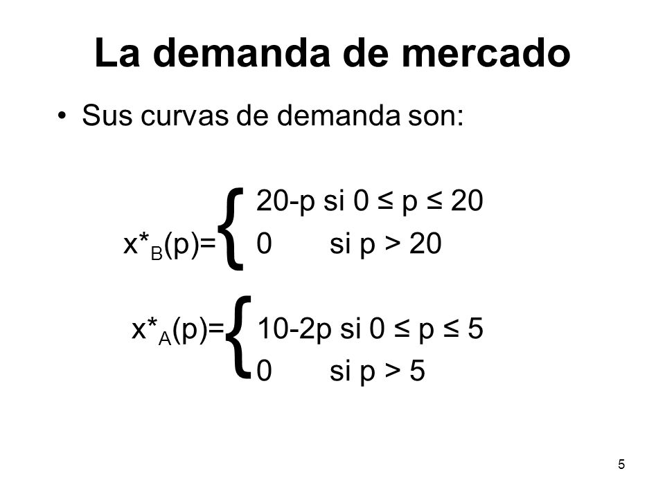 5 Sus curvas de demanda son: 20-p si 0 p 20 x* B (p)= 0 si p > 20 x* A (p)= 10-2p si 0 p 5 0 si p > 5 { {