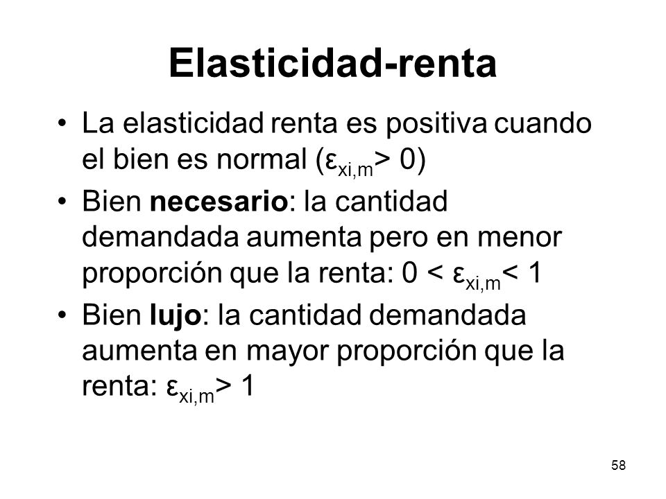 58 La elasticidad renta es positiva cuando el bien es normal (ε xi,m > 0) Bien necesario: la cantidad demandada aumenta pero en menor proporción que l