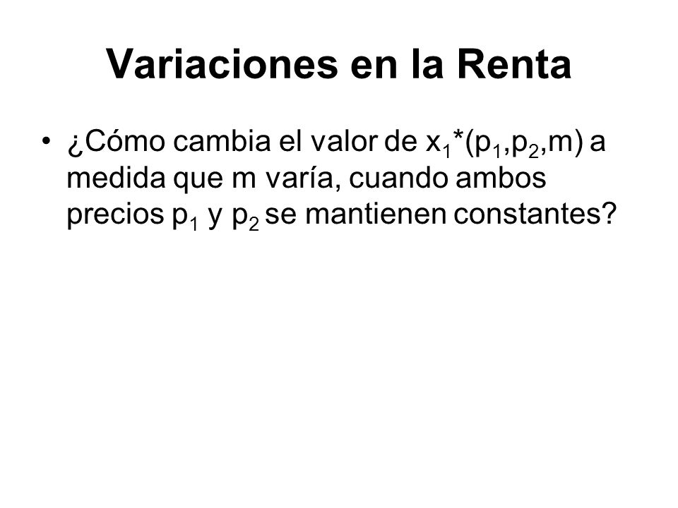 Variaciones en la Renta ¿Cómo cambia el valor de x 1 *(p 1,p 2,m) a medida que m varía, cuando ambos precios p 1 y p 2 se mantienen constantes?