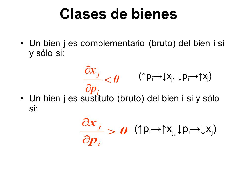 Clases de bienes Un bien j es complementario (bruto) del bien i si y sólo si: (p i x j, p i x j ) Un bien j es sustituto (bruto) del bien i si y sólo
