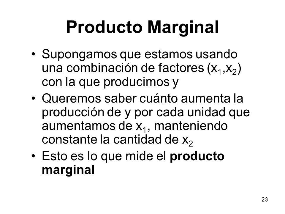 23 Producto Marginal Supongamos que estamos usando una combinación de factores (x 1,x 2 ) con la que producimos y Queremos saber cuánto aumenta la pro