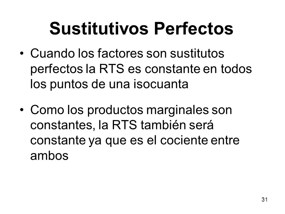 31 Cuando los factores son sustitutos perfectos la RTS es constante en todos los puntos de una isocuanta Como los productos marginales son constantes,