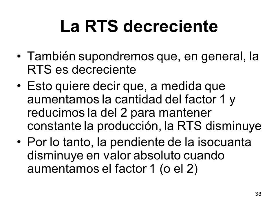 38 La RTS decreciente También supondremos que, en general, la RTS es decreciente Esto quiere decir que, a medida que aumentamos la cantidad del factor