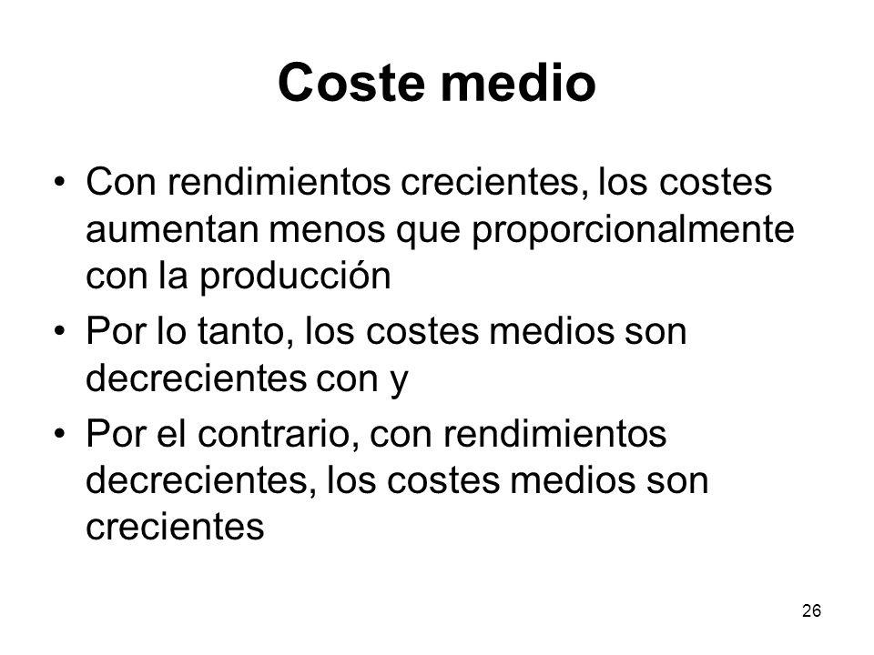 26 Coste medio Con rendimientos crecientes, los costes aumentan menos que proporcionalmente con la producción Por lo tanto, los costes medios son decr