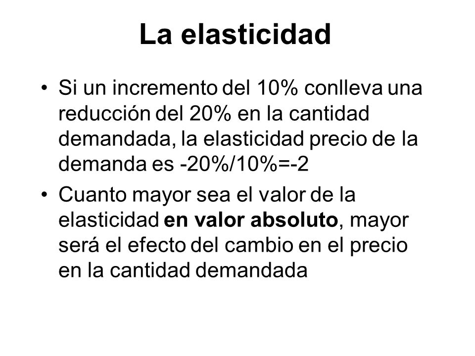 Si un incremento del 10% conlleva una reducción del 20% en la cantidad demandada, la elasticidad precio de la demanda es -20%/10%=-2 Cuanto mayor sea