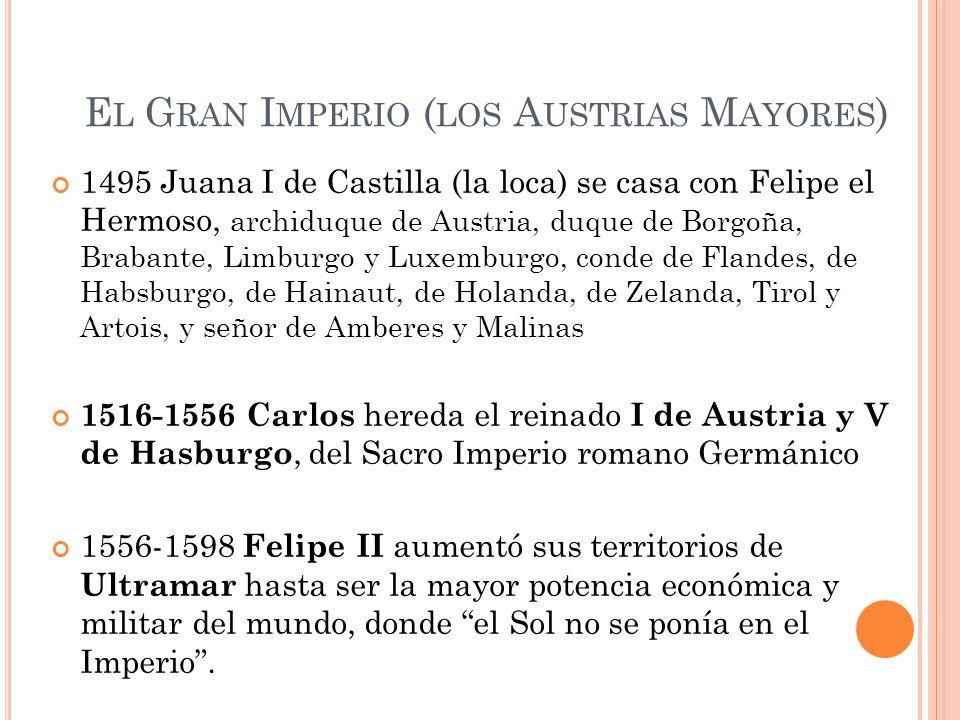 E L G RAN I MPERIO ( LOS A USTRIAS M AYORES ) 1495 Juana I de Castilla (la loca) se casa con Felipe el Hermoso, archiduque de Austria, duque de Borgoñ